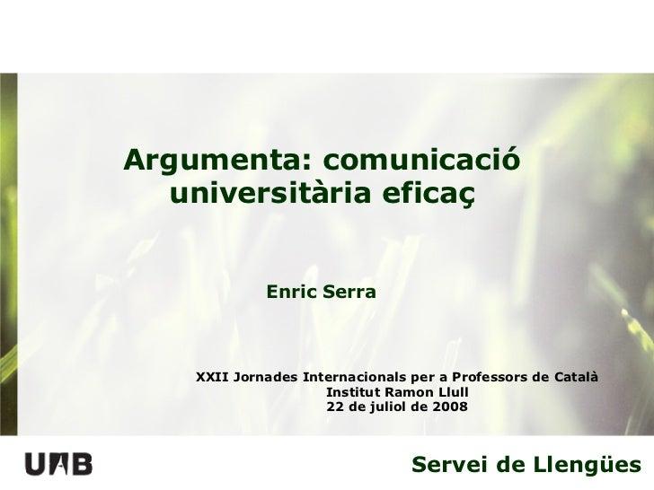 Servei de Llengües Argumenta: comunicació universitària eficaç XXII Jornades Internacionals per a Professors de Català Ins...