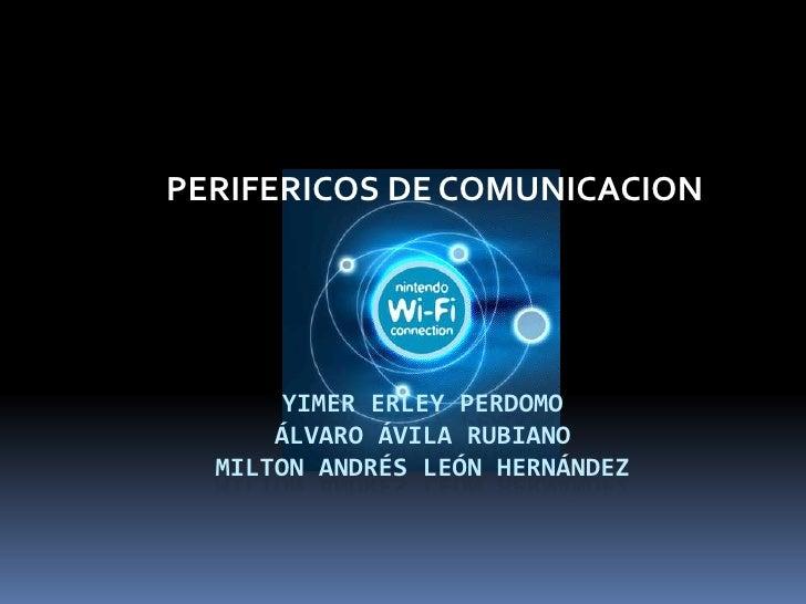 Yimer erley perdomoÁlvaro Ávila rubianomilton Andrés león Hernández<br />PERIFERICOS DE COMUNICACION<br />