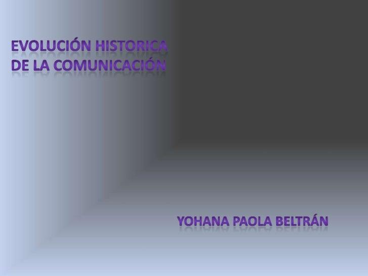EVOLUCIÓN HISTORICA <br />DE LA COMUNICACIÓN<br />YOHANA PAOLA BELTRÁN<br />
