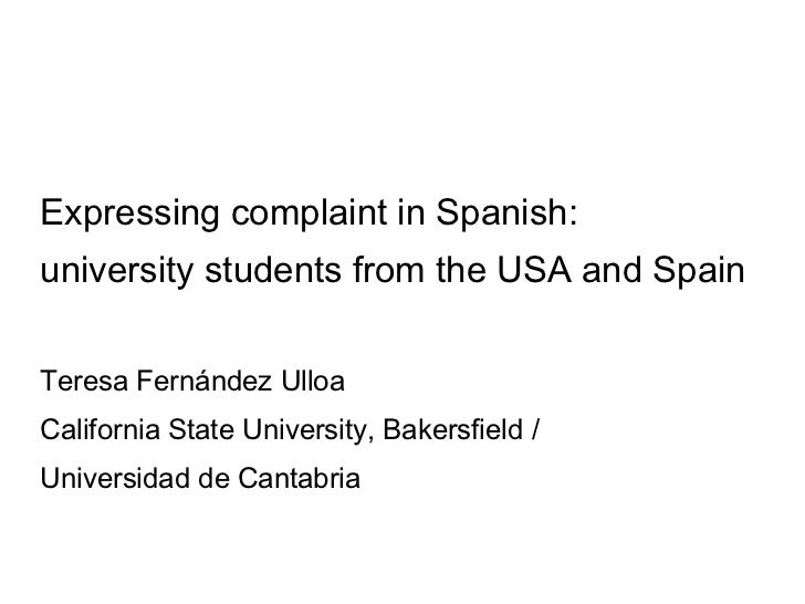 Expressing complaint in Spanish: university students from the USA and Spain Teresa Fernández Ulloa California State Univer...