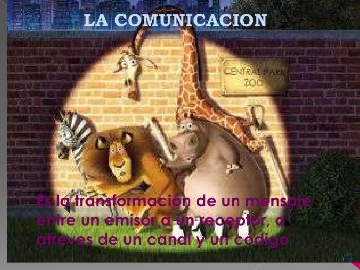 LA COMUNICACIONEs la transformación de un mensajeentre un emisor a un receptor, aatreves de un canal y un código