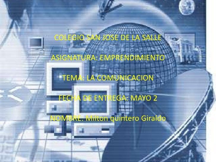 COLEGIO SAN JOSE DE LA SALLEASIGNATURA: EMPRENDIMIENTO   TEMA: LA COMUNICACION  FECHA DE ENTREGA: MAYO 2NOMBRE: Milton qui...