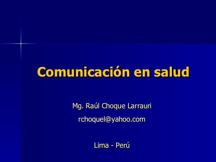 Comunicación en salud Mg. Raúl Choque Larrauri [email_address] Lima - Perú