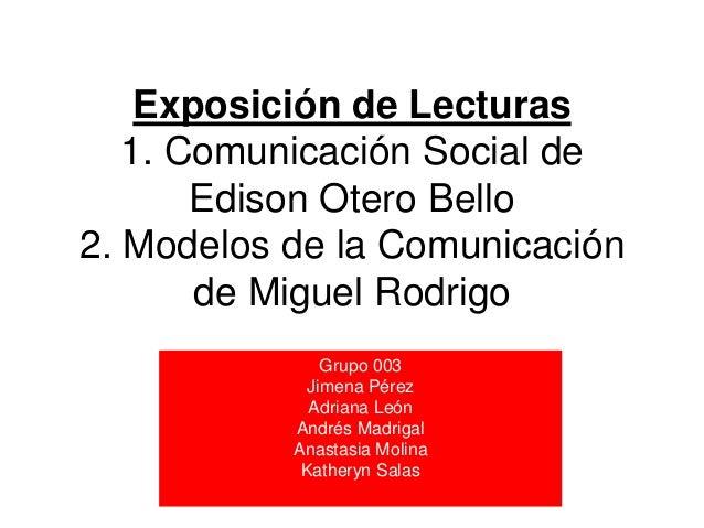 Exposición de Lecturas   1. Comunicación Social de       Edison Otero Bello2. Modelos de la Comunicación       de Miguel R...