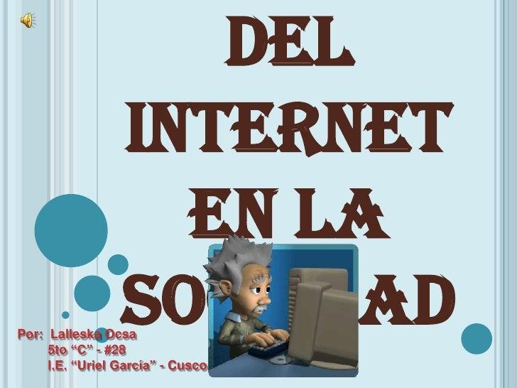 "del                 Internet                   en la                 SociedadPor: Lalleska Ocsa     5to ""C"" - #28     I.E...."