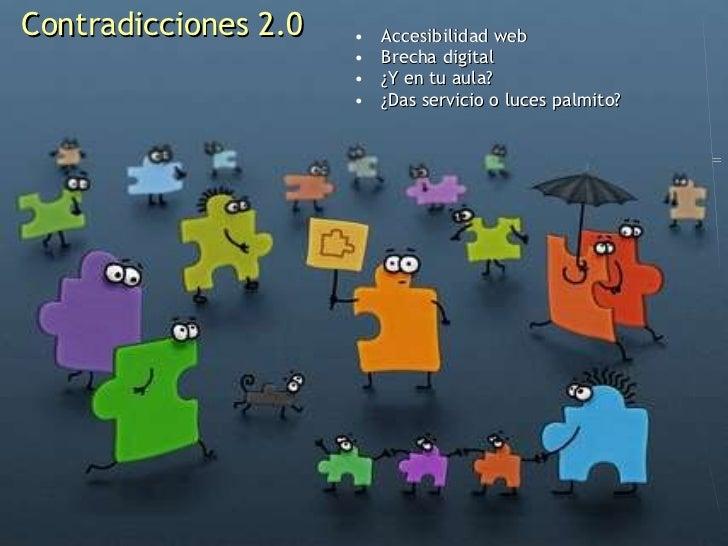 Contradicciones 2.0 <ul><li>Accesibilidad web </li></ul><ul><li>Brecha digital </li></ul><ul><li>¿Y en tu aula? </li></ul>...