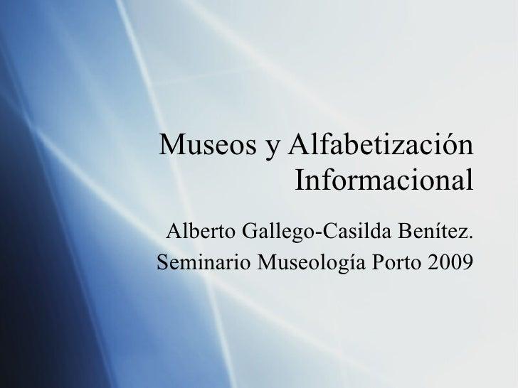 Museos y Alfabetizaci ón Informacional Alberto Gallego-Casilda Ben ítez. Seminario Museología Porto 2009