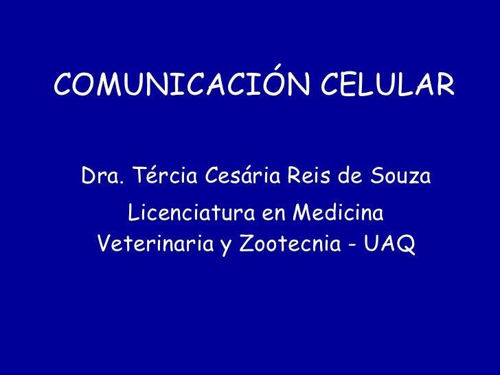 COMUNICACIÓN CELULAR Dra. Tércia Cesária Reis de Souza Licenciatura en Medicina Veterinaria y Zootecnia - UAQ