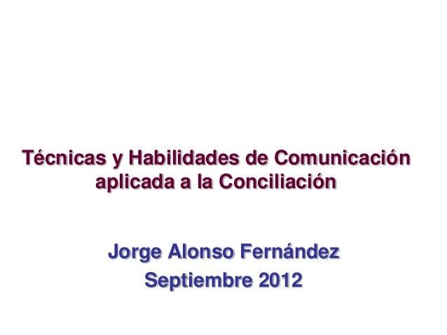 Técnicas y Habilidades de Comunicación aplicada a la Conciliación Jorge Alonso Fernández Septiembre 2012