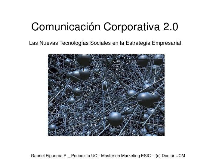 Comunicación Corporativa 2.0Las Nuevas Tecnologías Sociales en la Estrategia EmpresarialGabriel Figueroa P _ Periodista UC...