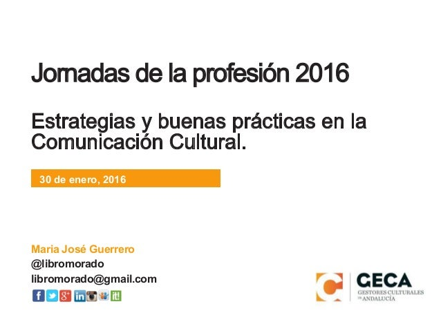 30 de enero, 2016 Jornadas de la profesión 2016 Estrategias y buenas prácticas en la Comunicación Cultural. 30 de enero, 2...