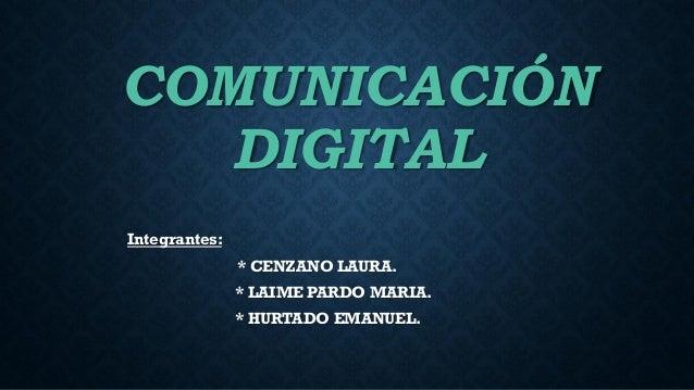 COMUNICACIÓN DIGITAL Integrantes: * CENZANO LAURA. * LAIME PARDO MARIA. * HURTADO EMANUEL.
