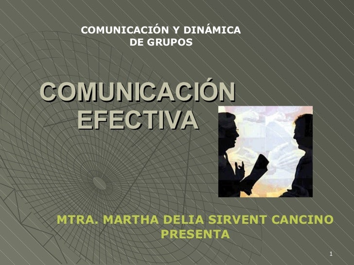 COMUNICACIÓN EFECTIVA MTRA. MARTHA DELIA SIRVENT CANCINO PRESENTA COMUNICACIÓN Y DINÁMICA DE GRUPOS