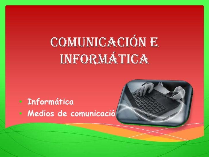 Comunicación e        Informática• Informática• Medios de comunicación