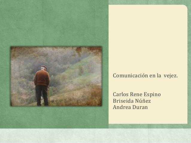 Comunicación en la vejez.Carlos Rene EspinoBriseida NúñezAndrea Duran
