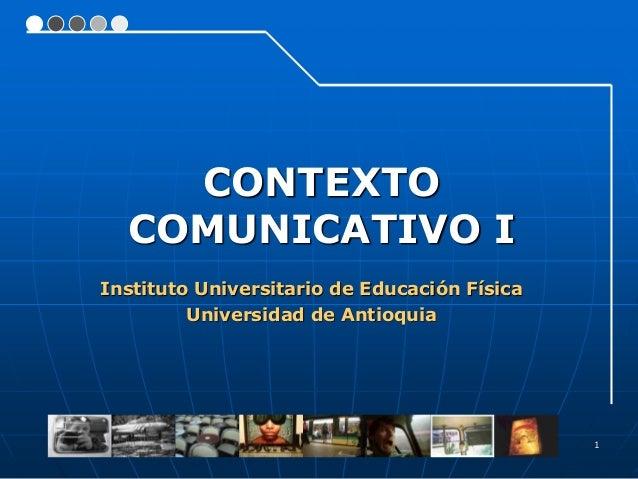1 Instituto Universitario de Educación Física Universidad de Antioquia CONTEXTO COMUNICATIVO I