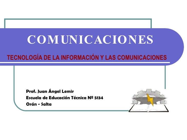 TECNOLOGÍA DE LA INFORMACIÓN Y LAS COMUNICACIONES Prof. Juan Ángel Lemir Escuela de Educación Técnica Nº 5134 Orán - Salta...