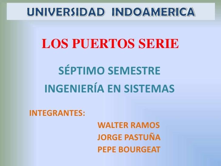 UNIVERSIDAD  INDOAMERICA<br />LOS PUERTOS SERIE<br />SÉPTIMO SEMESTRE<br />INGENIERÍA EN SISTEMAS<br />INTEGRANTES:<br /> ...