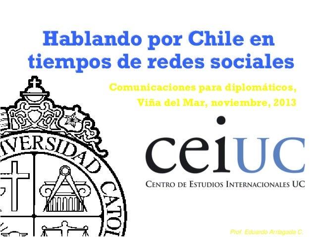 Hablando por Chile en tiempos de redes sociales Comunicaciones para diplomáticos, Viña del Mar, noviembre, 2013  Prof. Edu...