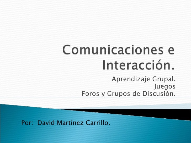 Aprendizaje Grupal. Juegos Foros y Grupos de Discusión. Por:  David Martínez Carrillo.