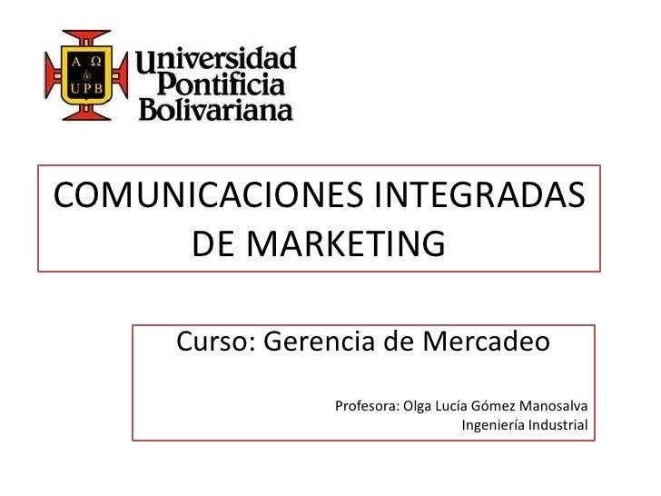 COMUNICACIONES INTEGRADAS DE MARKETING<br />Curso: Gerencia de Mercadeo<br />Profesora: Olga Lucía Gómez Manosalva<br />I...