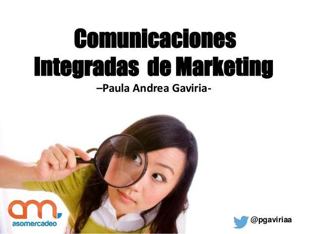 Comunicaciones Integradas de Marketing –Paula Andrea Gaviria- @pgaviriaa