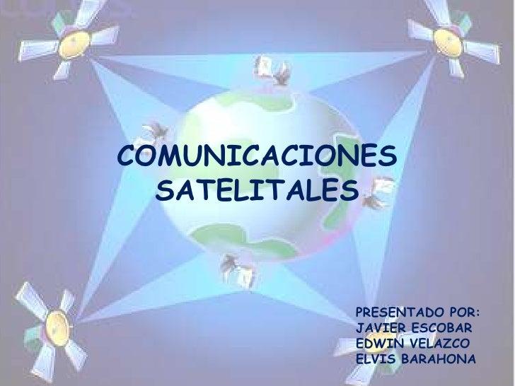 COMUNICACIONES  SATELITALES           PRESENTADO POR:           JAVIER ESCOBAR           EDWIN VELAZCO           ELVIS BAR...