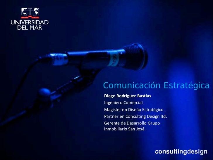 Comunicación EstratégicaDiego Rodríguez BastíasIngeniero Comercial.Magister en Diseño Estratégico.Partner en Consulting De...