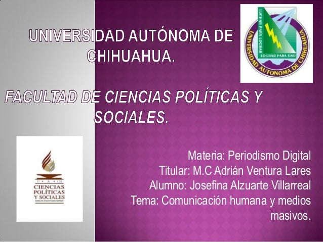 Materia: Periodismo Digital Titular: M.C Adrián Ventura Lares Alumno: Josefina Alzuarte Villarreal Tema: Comunicación huma...