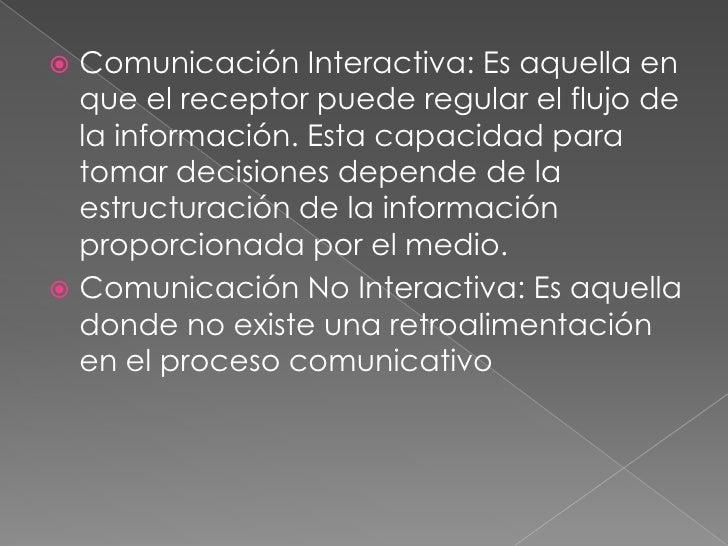  Comunicación Interactiva: Es aquella en  que el receptor puede regular el flujo de  la información. Esta capacidad para ...