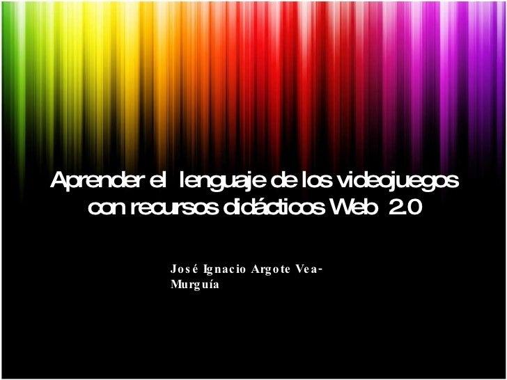 Aprender el  lenguaje de los videojuegos con recursos didácticos Web  2.0 José Ignacio Argote Vea-Murguía