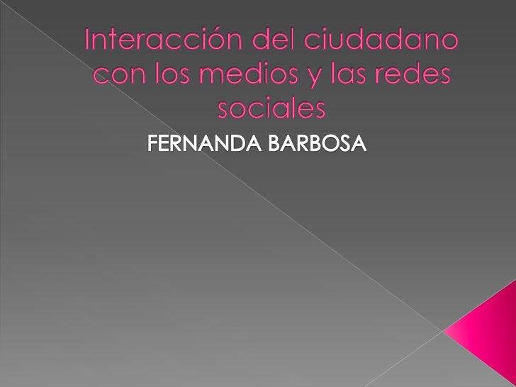 Interacción del ciudadano con los medios y las redes sociales <br />FERNANDA BARBOSA<br />