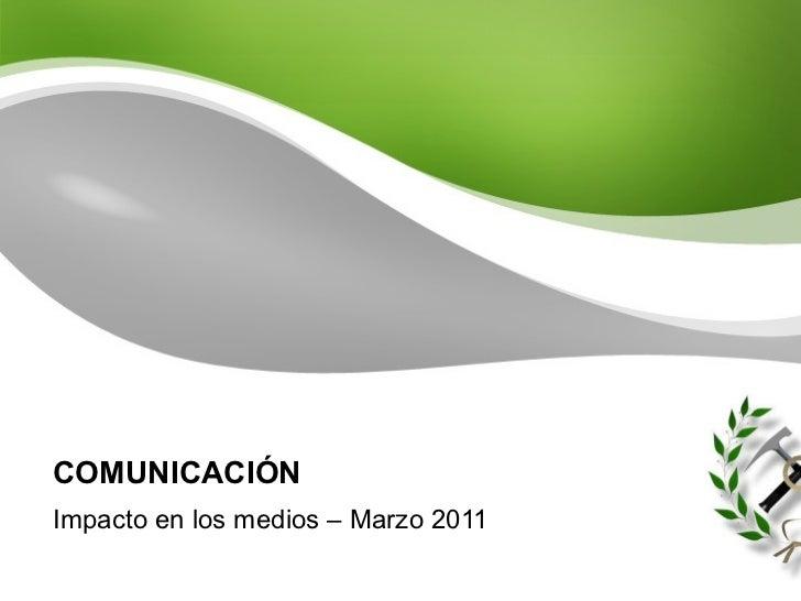 COMUNICACIÓN Impacto en los medios – Marzo 2011
