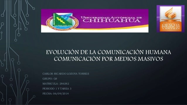 EVOLUCIÓN DE LA COMUNICACIÓN HUMANA  COMUNICACIÓN POR MEDIOS MASIVOS  CARLOS RICARDO LOZOYA TORRES  GRUPO: G8  MATRICULA: ...