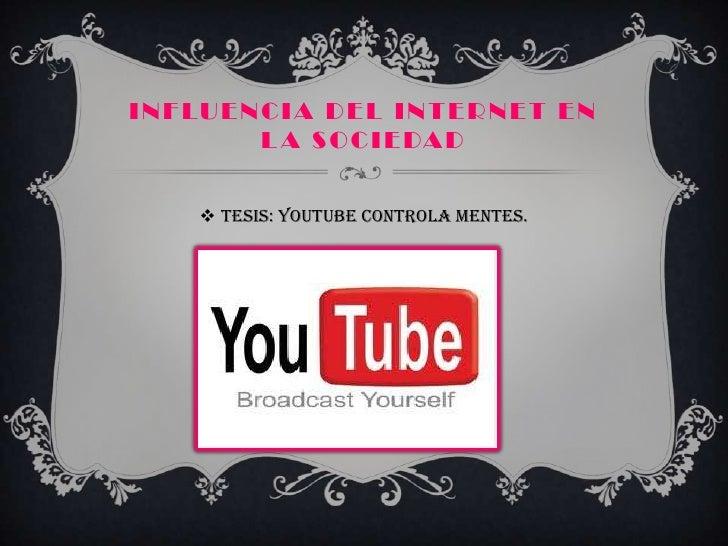 I N F LU E N C I A D E L I N T E R N E T E N             L A S O C I E DA D       TESIS: youtube controla mentes.