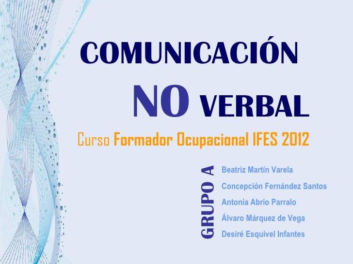 COMUNICACIÓN        NO VERBALCurso Formador Ocupacional IFES 2012                            Beatriz Martín Varela        ...