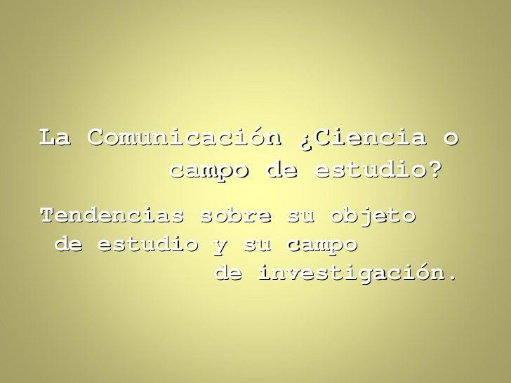 La Comunicación ¿Ciencia o        campo de estudio?Tendencias sobre su objeto de estudio y su campo            de investig...