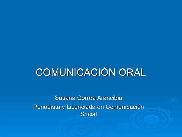COMUNICACIÓN ORAL Susana Correa Arancibia Periodista y Licenciada en Comunicación Social