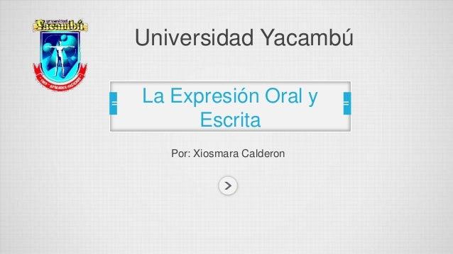 Universidad Yacambú  La Expresión Oral y  Escrita  Por: Xiosmara Calderon