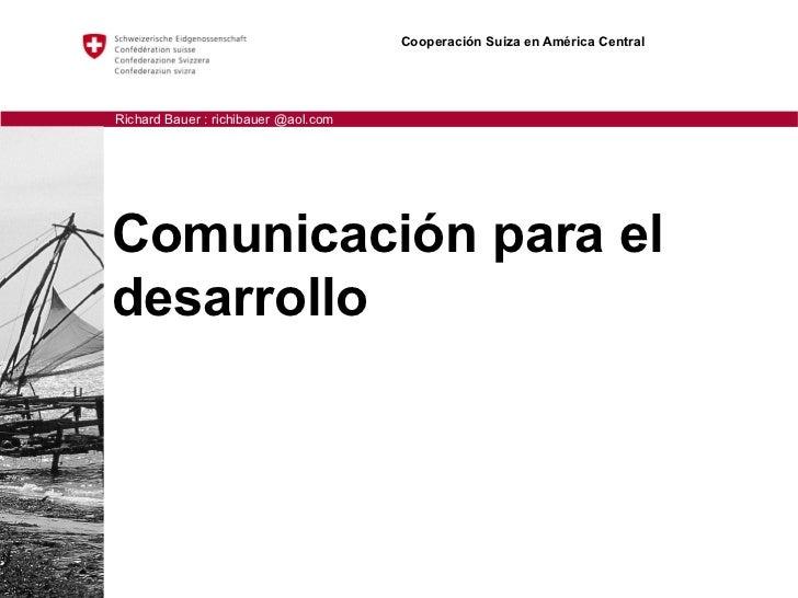 Cooperación Suiza en América CentralRichard Bauer : richibauer @aol.comComunicación para eldesarrollo