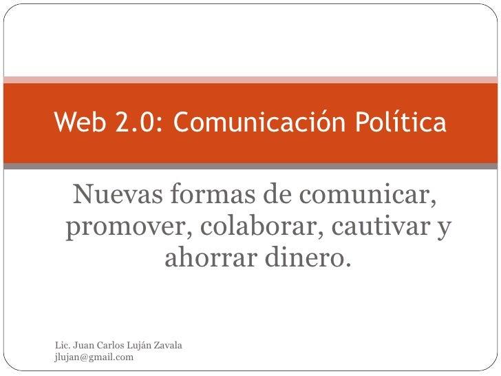 Nuevas formas de comunicar,  promover, colaborar, cautivar y ahorrar dinero. Web 2.0: Comunicación Política Lic. Juan Carl...