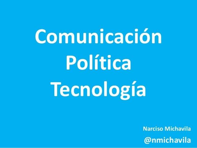 Comunicación  Política  Tecnología  Narciso Michavila  @nmichavila