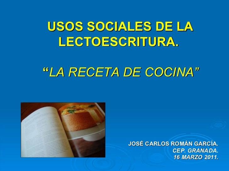 """USOS SOCIALES DE LA LECTOESCRITURA.  """" LA RECETA DE COCINA"""" JOSÉ CARLOS ROMÁN GARCÍA. CEP. GRANADA . 16 MARZO 2011."""