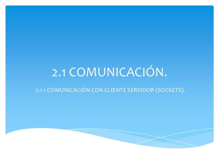 2.1 COMUNICACIÓN.2.1.1 COMUNICACIÓN CON CLIENTE SERVIDOR (SOCKETS).