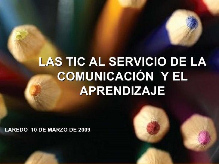 LAS TIC AL SERVICIO DE LA COMUNICACIÓN  Y EL APRENDIZAJE LAREDO  10 DE MARZO DE 2009