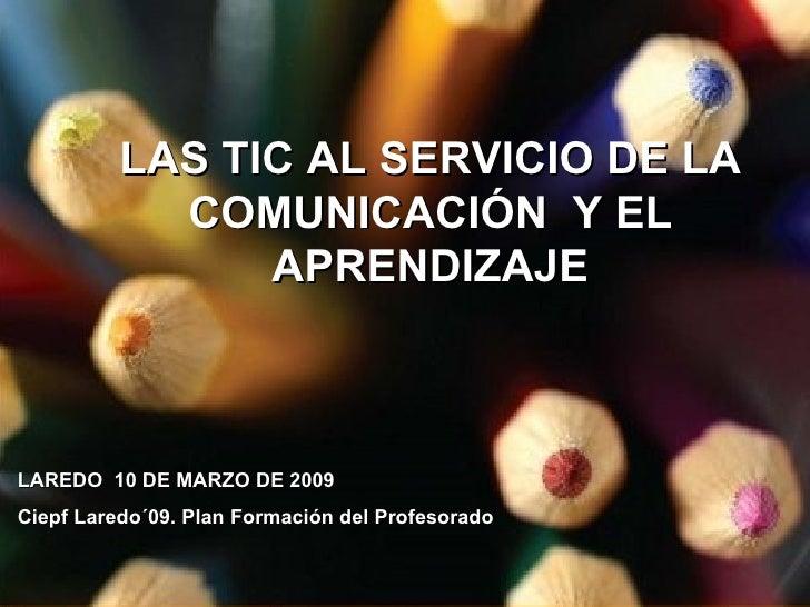 LAS TIC AL SERVICIO DE LA COMUNICACIÓN  Y EL APRENDIZAJE LAREDO  10 DE MARZO DE 2009 Ciepf Laredo´09. Plan Formación del P...