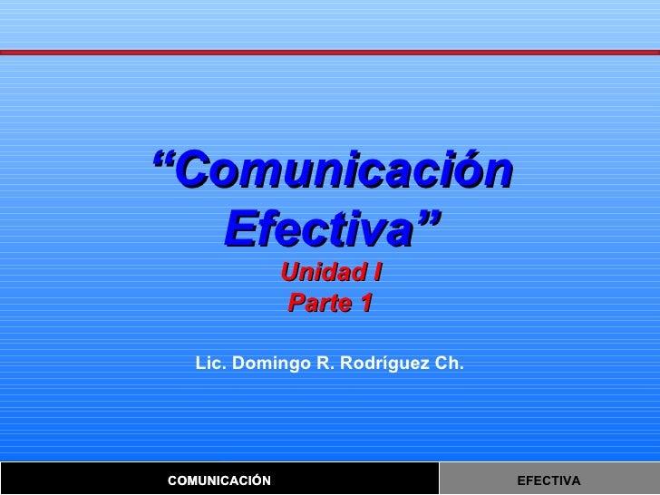 """"""" Comunicación Efectiva"""" Unidad I Parte 1 Lic. Domingo R. Rodríguez Ch."""