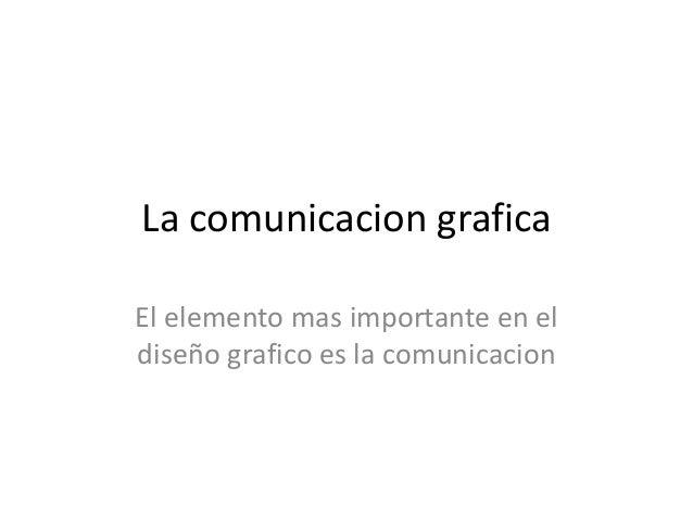 La comunicacion grafica El elemento mas importante en el diseño grafico es la comunicacion