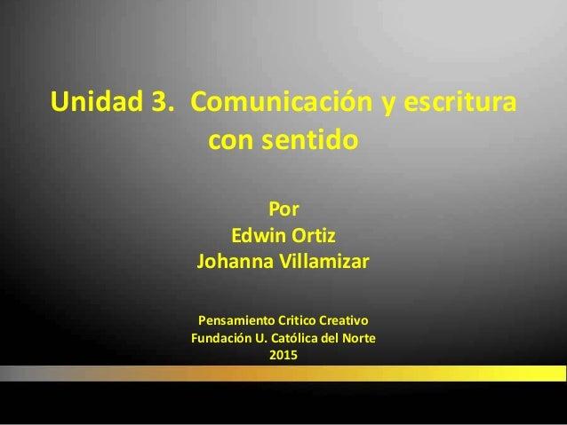 Unidad 3. Comunicación y escritura con sentido Por Edwin Ortiz Johanna Villamizar Pensamiento Critico Creativo Fundación U...
