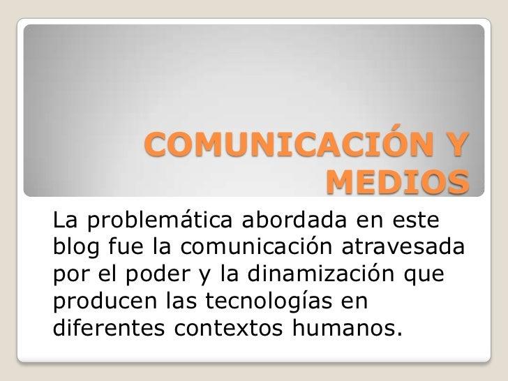 COMUNICACIÓN Y MEDIOS<br />La problemática abordada en este blog fue la comunicación atravesada por el poder y la dinamiza...